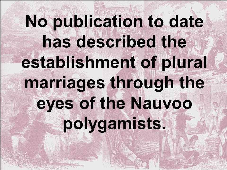 No publication to date has described the establishment of plural marriages through the eyes of the Nauvoo polygamists.