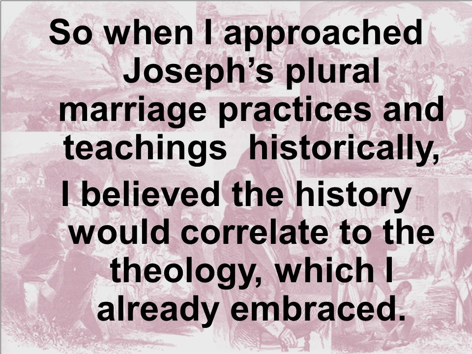 So when I approached Joseph's plural marriage practices and teachings historically, I believed the history would correlate to the theology, which I already embraced.
