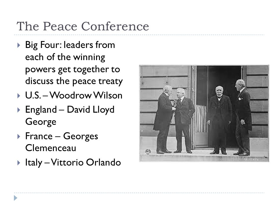 The Peace Conference  Big Four: leaders from each of the winning powers get together to discuss the peace treaty  U.S.