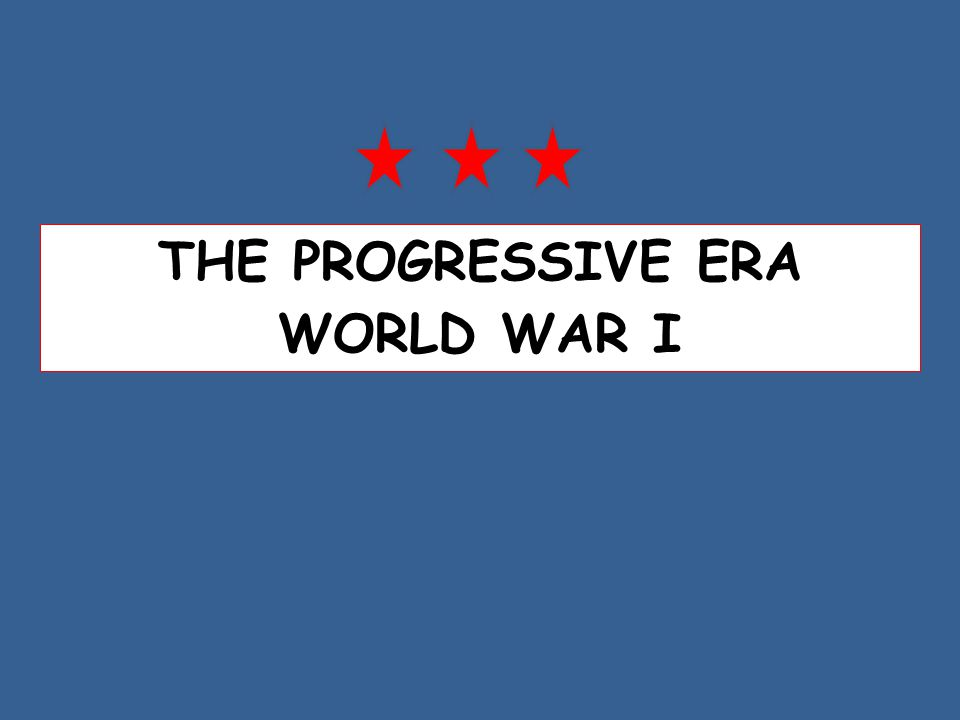 THE PROGRESSIVE ERA WORLD WAR I