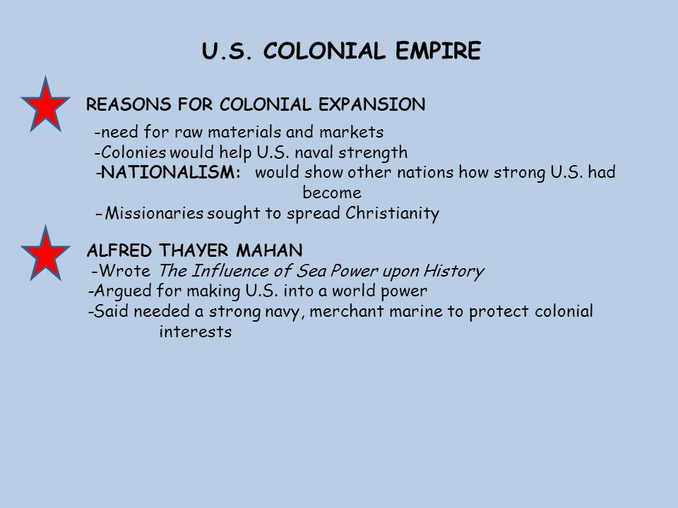 U.S. COLONIAL EMPIRE REASONS FOR COLONIAL EXPANSION ALFRED THAYER MAHAN -Wrote The Influence of Sea Power upon History -Argued for making U.S. into a
