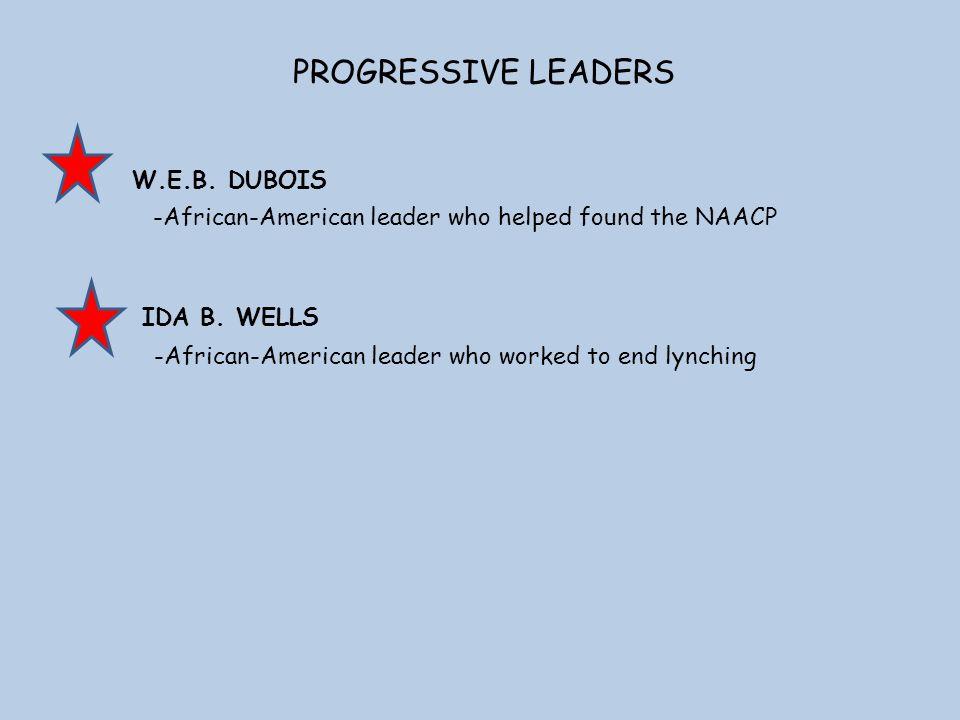 PROGRESSIVE LEADERS W.E.B. DUBOIS IDA B. WELLS -African-American leader who worked to end lynching -African-American leader who helped found the NAACP