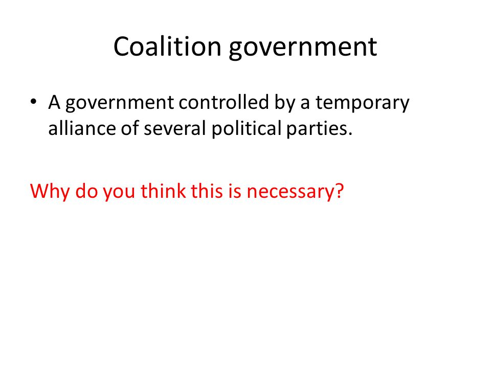 Coalition government A government controlled by a temporary alliance of several political parties. Why do you think this is necessary?