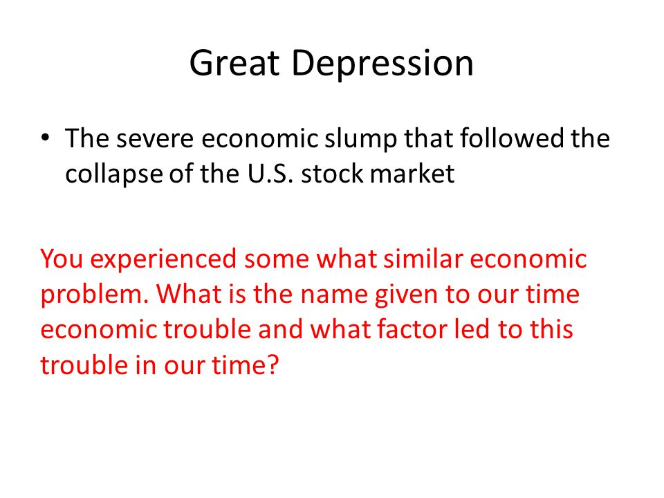 Great Depression The severe economic slump that followed the collapse of the U.S. stock market You experienced some what similar economic problem. Wha