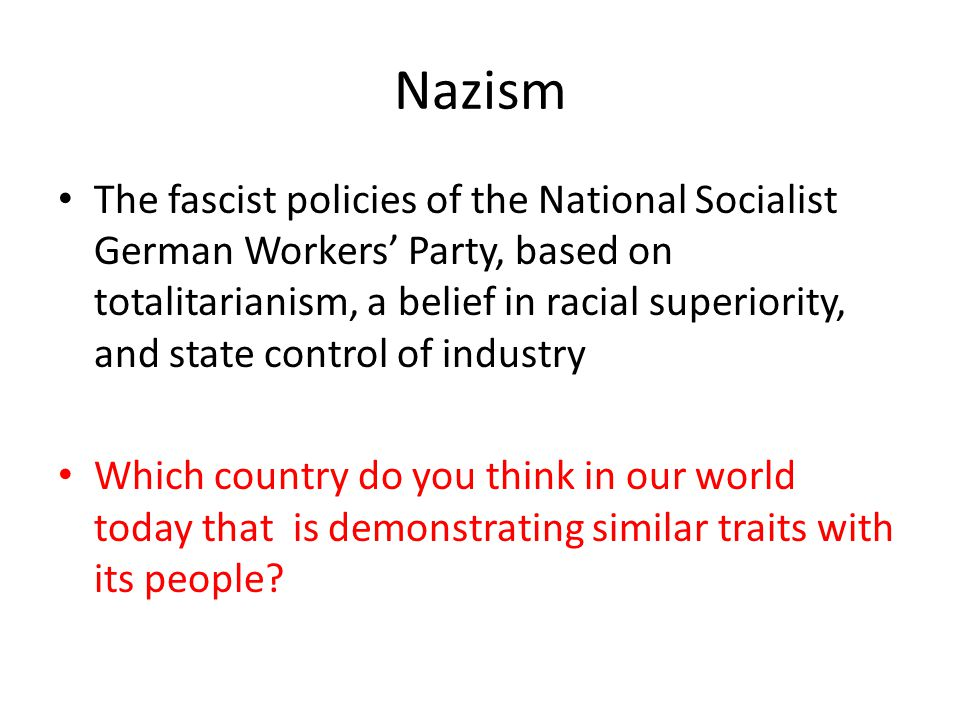 Nazism The fascist policies of the National Socialist German Workers' Party, based on totalitarianism, a belief in racial superiority, and state contr