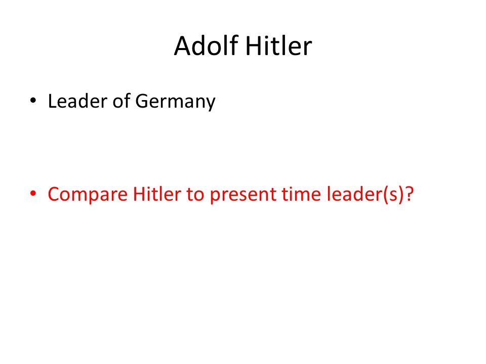 Adolf Hitler Leader of Germany Compare Hitler to present time leader(s)?