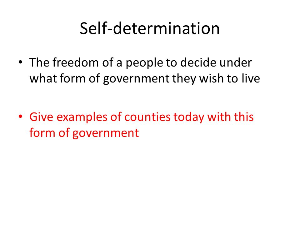Self-determination The freedom of a people to decide under what form of government they wish to live Give examples of counties today with this form of