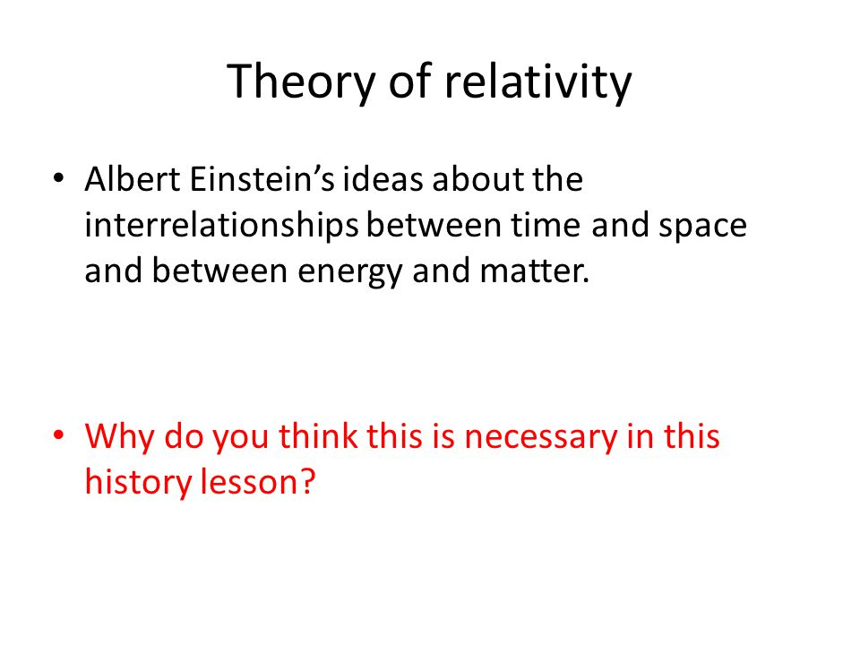 Theory of relativity Albert Einstein's ideas about the interrelationships between time and space and between energy and matter. Why do you think this