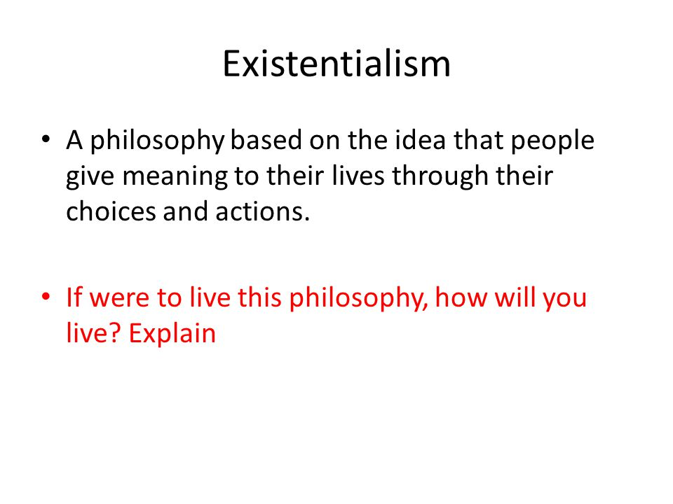 Existentialism A philosophy based on the idea that people give meaning to their lives through their choices and actions. If were to live this philosop