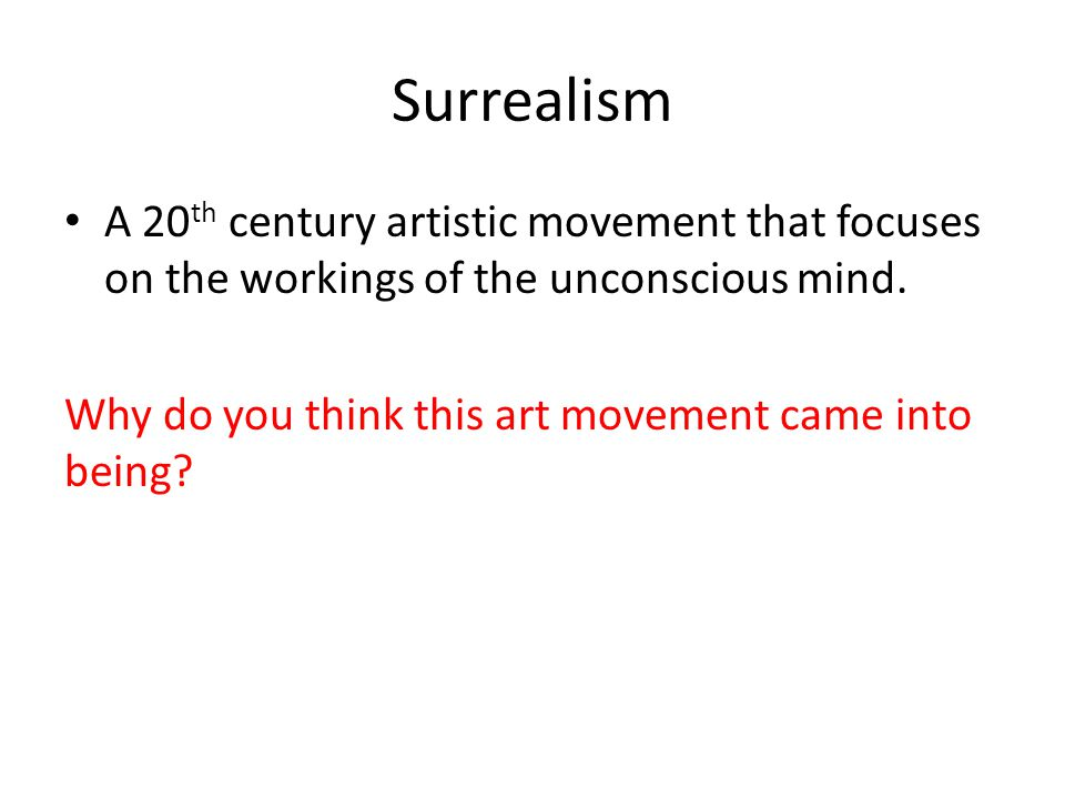 Surrealism A 20 th century artistic movement that focuses on the workings of the unconscious mind. Why do you think this art movement came into being?