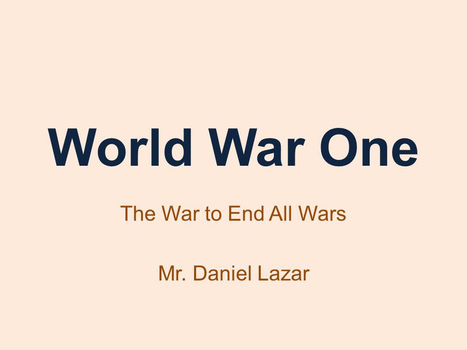 World War One The War to End All Wars Mr. Daniel Lazar