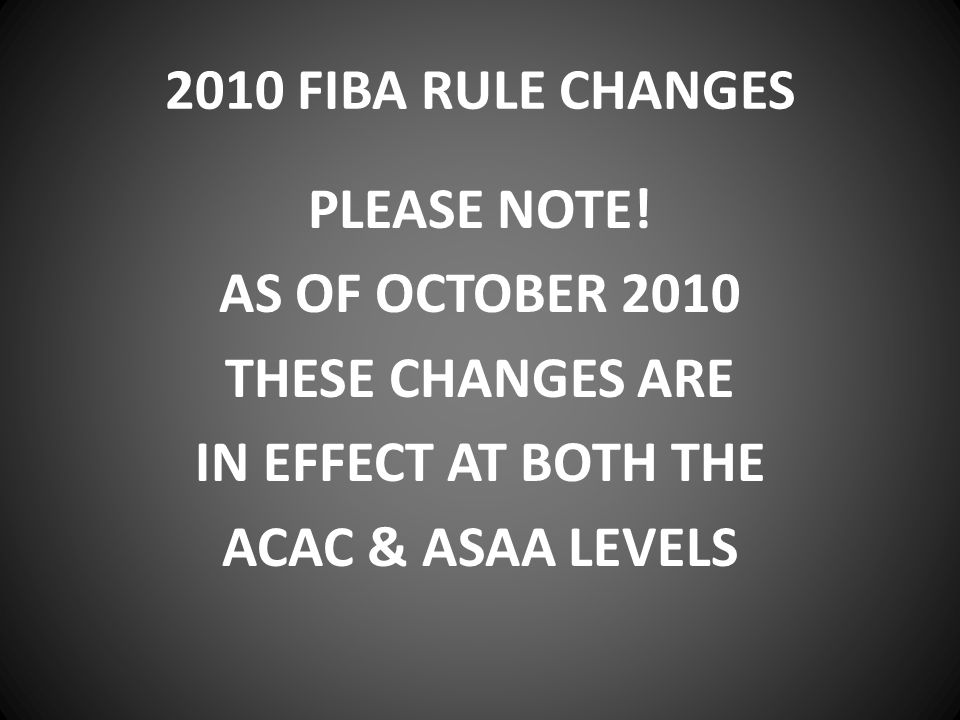 2010 FIBA RULE CHANGES PLEASE NOTE! AS OF OCTOBER 2010 THESE CHANGES ARE IN EFFECT AT BOTH THE ACAC & ASAA LEVELS