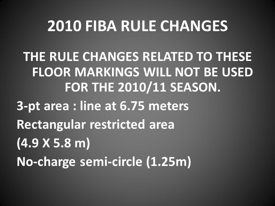 2010 FIBA RULE CHANGES THE RULE CHANGES RELATED TO THESE FLOOR MARKINGS WILL NOT BE USED FOR THE 2010/11 SEASON.