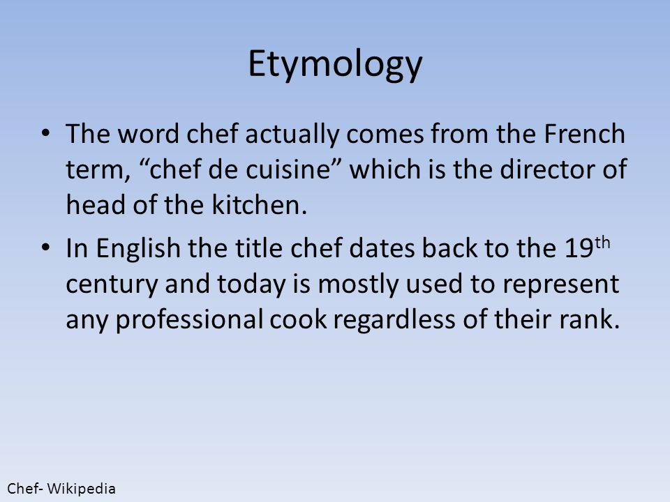 Etymology The word chef actually comes from the French term, chef de cuisine which is the director of head of the kitchen.