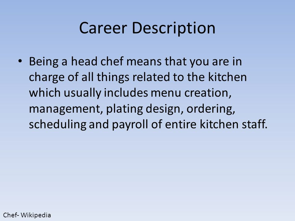 Career Description Being a head chef means that you are in charge of all things related to the kitchen which usually includes menu creation, management, plating design, ordering, scheduling and payroll of entire kitchen staff.