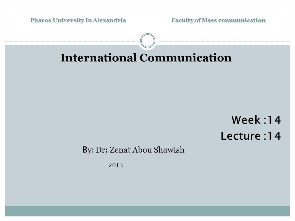 Pharos University In Alexandria Faculty of Mass communication International Communication Week :14 Lecture :14 B y: Dr: Zenat Abou Shawish 2013