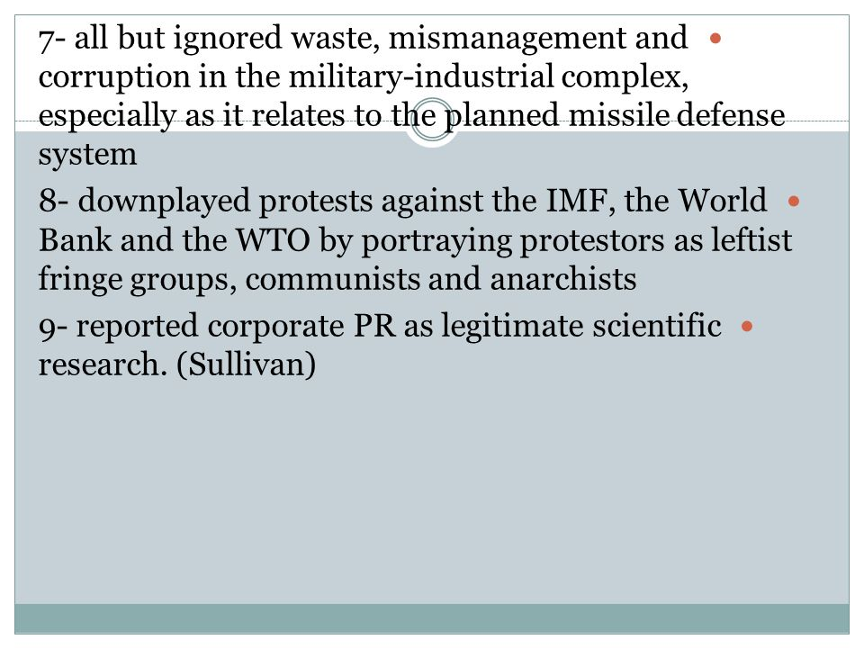 7- all but ignored waste, mismanagement and corruption in the military-industrial complex, especially as it relates to the planned missile defense system 8- downplayed protests against the IMF, the World Bank and the WTO by portraying protestors as leftist fringe groups, communists and anarchists 9- reported corporate PR as legitimate scientific research.