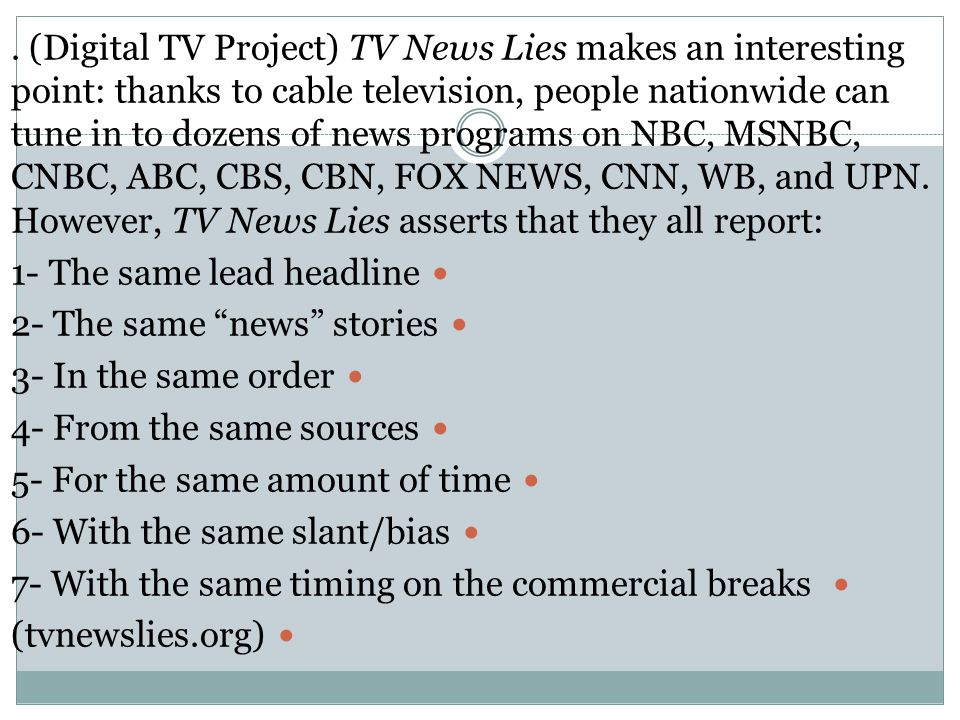 (Digital TV Project) TV News Lies makes an interesting point: thanks to cable television, people nationwide can tune in to dozens of news programs on NBC, MSNBC, CNBC, ABC, CBS, CBN, FOX NEWS, CNN, WB, and UPN.