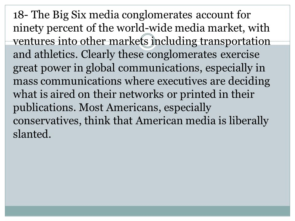18- The Big Six media conglomerates account for ninety percent of the world-wide media market, with ventures into other markets including transportation and athletics.