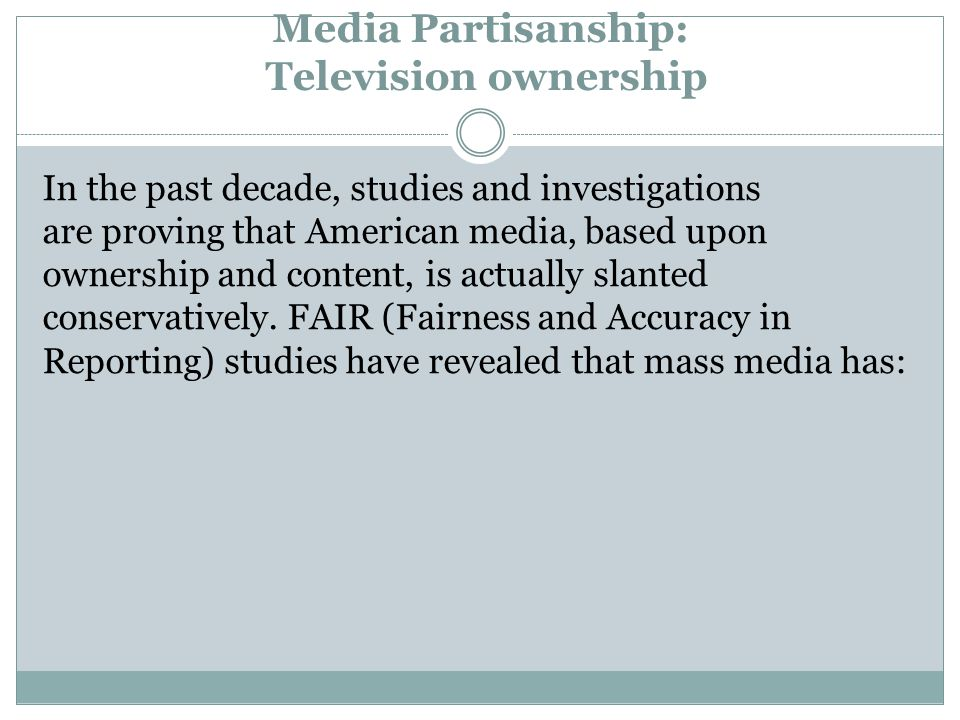 Media Partisanship: Television ownership In the past decade, studies and investigations are proving that American media, based upon ownership and content, is actually slanted conservatively.