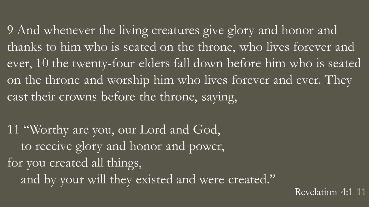 9 And whenever the living creatures give glory and honor and thanks to him who is seated on the throne, who lives forever and ever, 10 the twenty-four