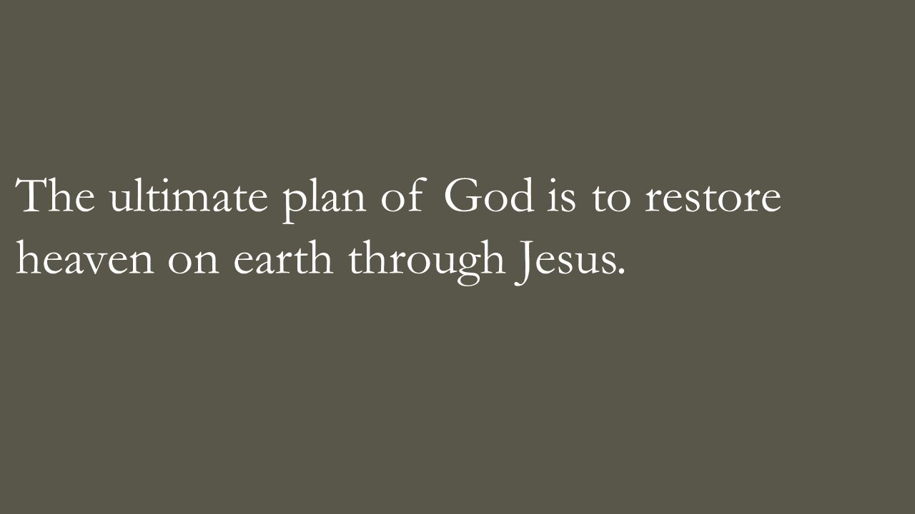 The ultimate plan of God is to restore heaven on earth through Jesus.