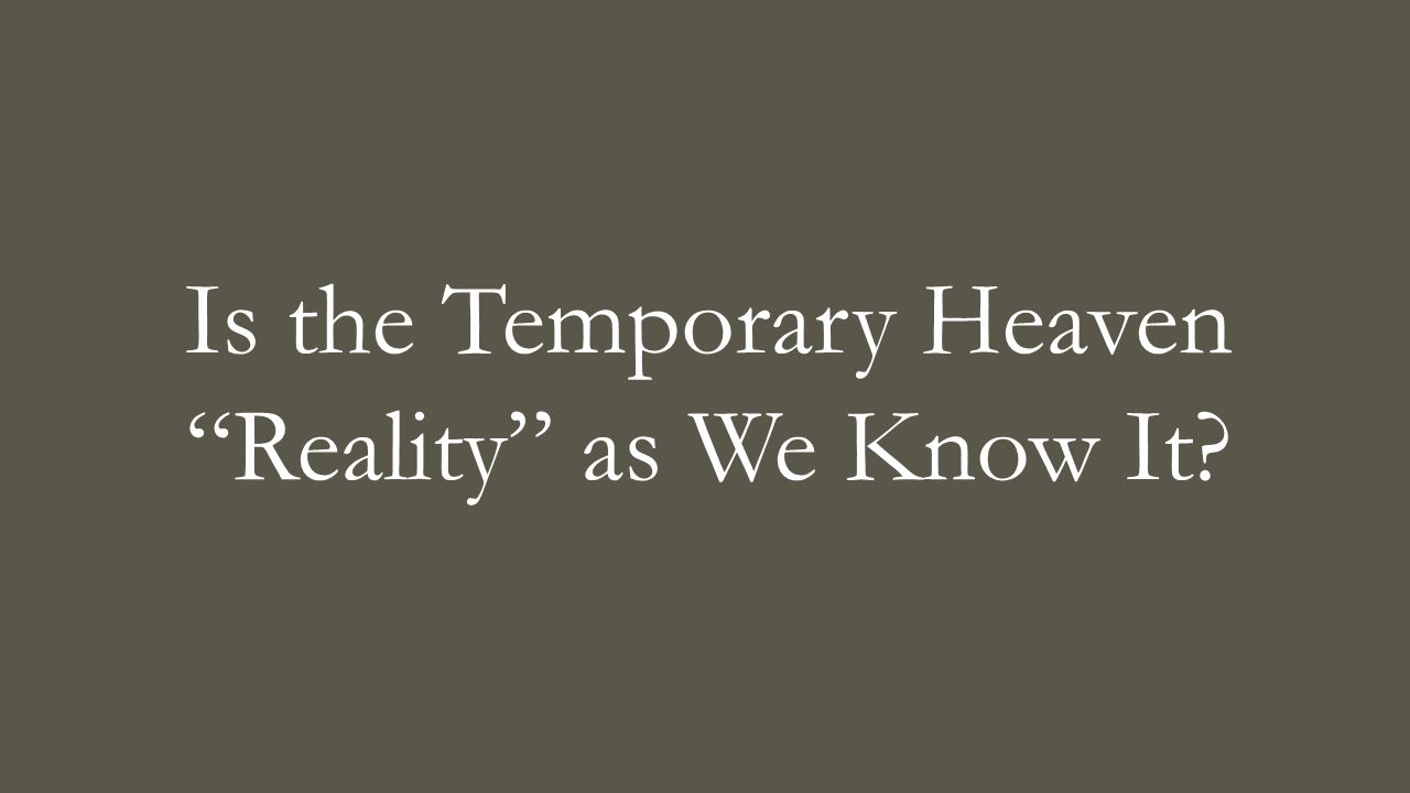 "Is the Temporary Heaven ""Reality"" as We Know It?"