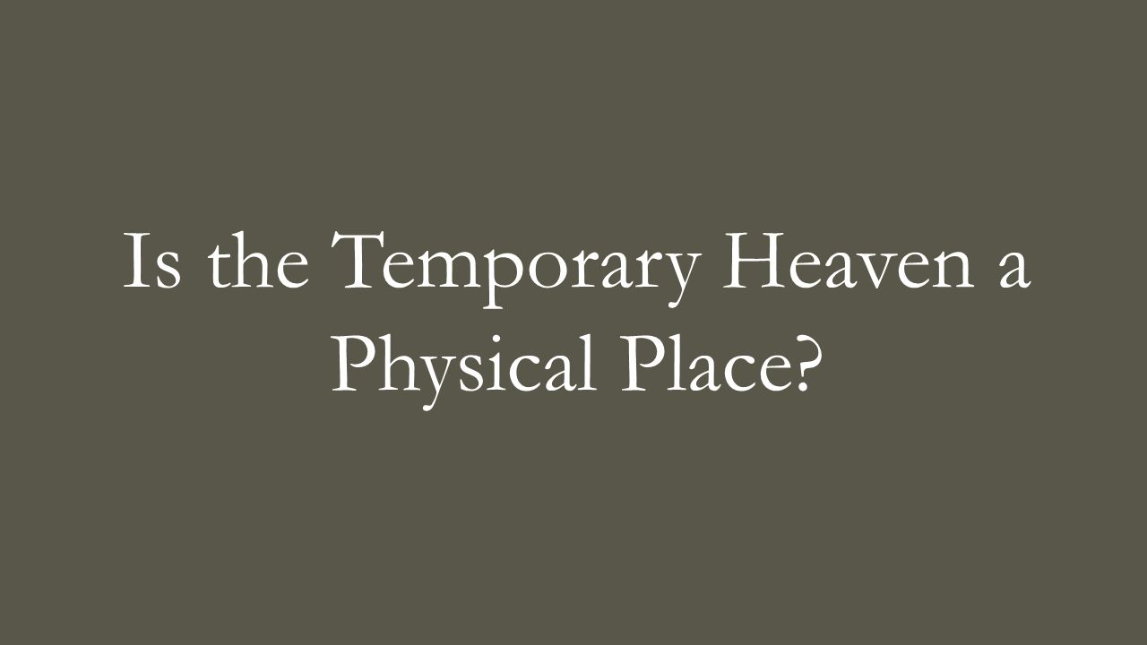 Is the Temporary Heaven a Physical Place