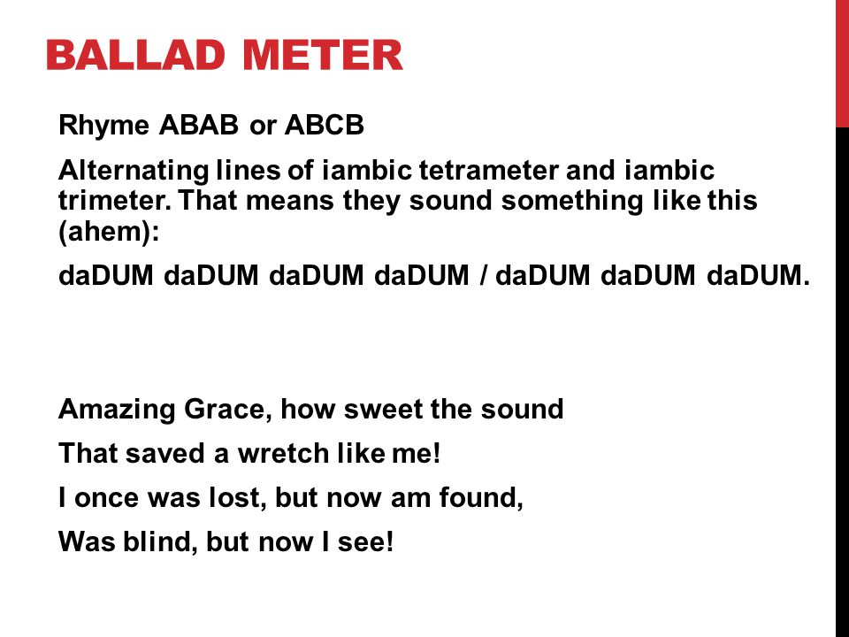 BALLAD METER Rhyme ABAB or ABCB Alternating lines of iambic tetrameter and iambic trimeter.