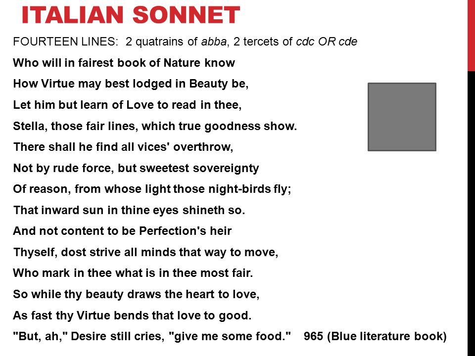 ITALIAN SONNET FOURTEEN LINES: 2 quatrains of abba, 2 tercets of cdc OR cde Who will in fairest book of Nature know How Virtue may best lodged in Beauty be, Let him but learn of Love to read in thee, Stella, those fair lines, which true goodness show.
