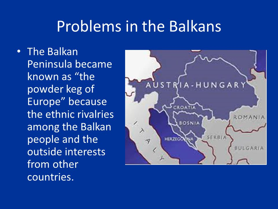 """Problems in the Balkans The Balkan Peninsula became known as """"the powder keg of Europe"""" because the ethnic rivalries among the Balkan people and the o"""