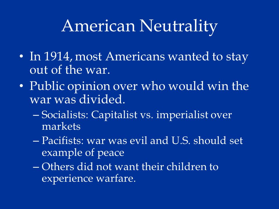 American Neutrality In 1914, most Americans wanted to stay out of the war. Public opinion over who would win the war was divided. – Socialists: Capita