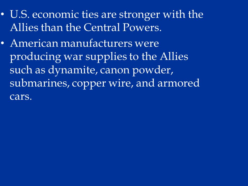 U.S. economic ties are stronger with the Allies than the Central Powers. American manufacturers were producing war supplies to the Allies such as dyna