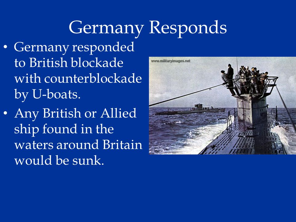 Germany Responds Germany responded to British blockade with counterblockade by U-boats. Any British or Allied ship found in the waters around Britain