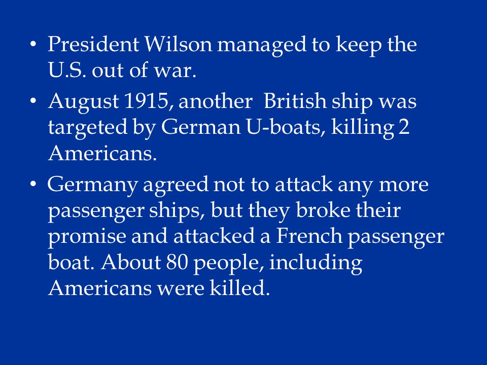 President Wilson managed to keep the U.S. out of war. August 1915, another British ship was targeted by German U-boats, killing 2 Americans. Germany a
