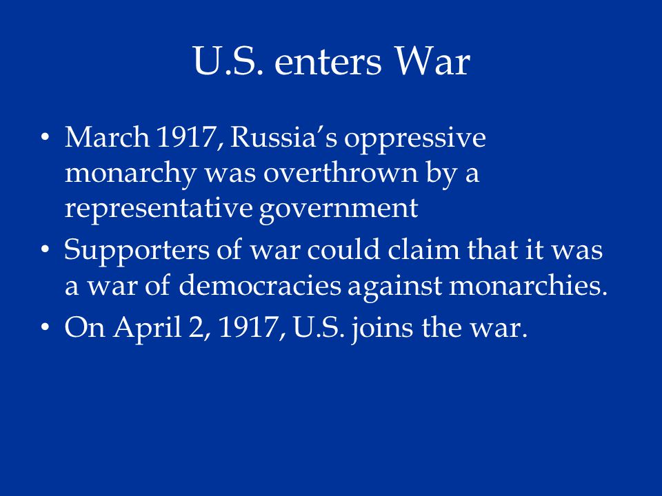 U.S. enters War March 1917, Russia's oppressive monarchy was overthrown by a representative government Supporters of war could claim that it was a war