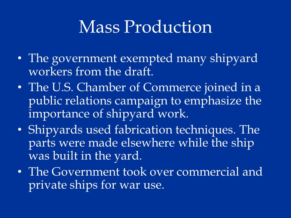 Mass Production The government exempted many shipyard workers from the draft. The U.S. Chamber of Commerce joined in a public relations campaign to em