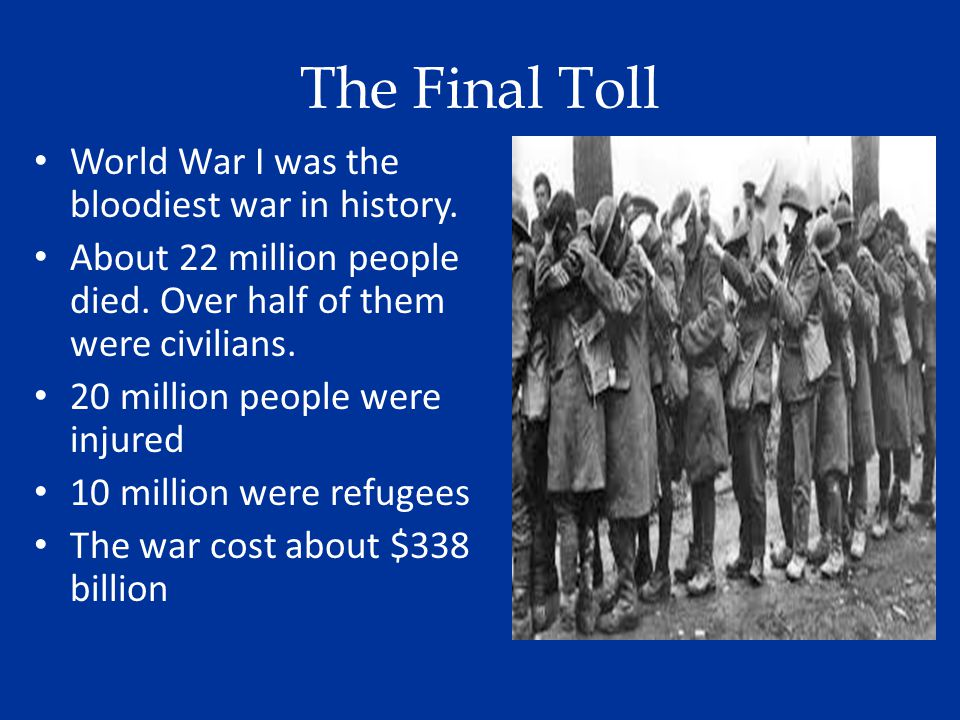 The Final Toll World War I was the bloodiest war in history. About 22 million people died. Over half of them were civilians. 20 million people were in
