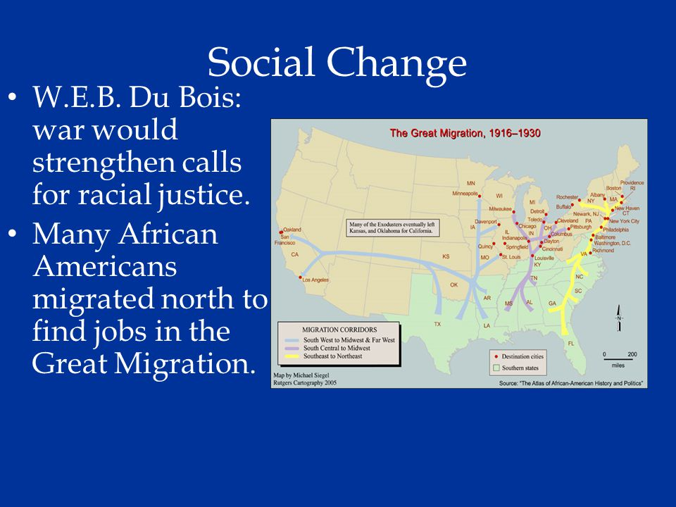 Social Change W.E.B. Du Bois: war would strengthen calls for racial justice. Many African Americans migrated north to find jobs in the Great Migration