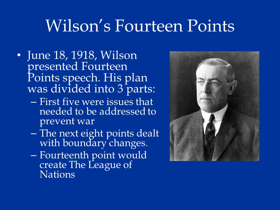 Wilson's Fourteen Points June 18, 1918, Wilson presented Fourteen Points speech. His plan was divided into 3 parts: – First five were issues that need