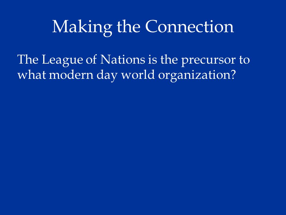 Making the Connection The League of Nations is the precursor to what modern day world organization?