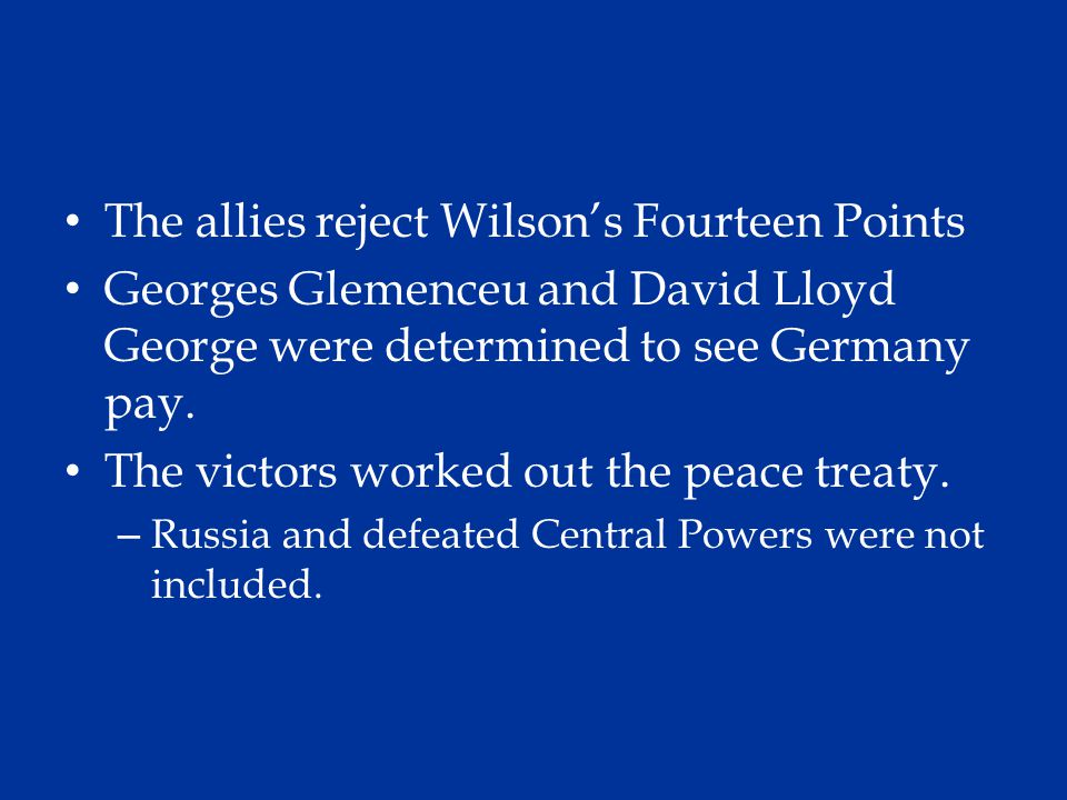 The allies reject Wilson's Fourteen Points Georges Glemenceu and David Lloyd George were determined to see Germany pay. The victors worked out the pea