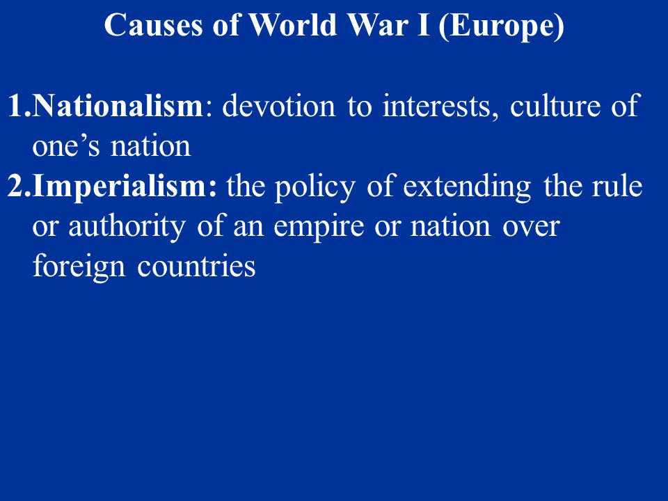 Causes of World War I (Europe) 1.Nationalism: devotion to interests, culture of one's nation 2.Imperialism: the policy of extending the rule or author