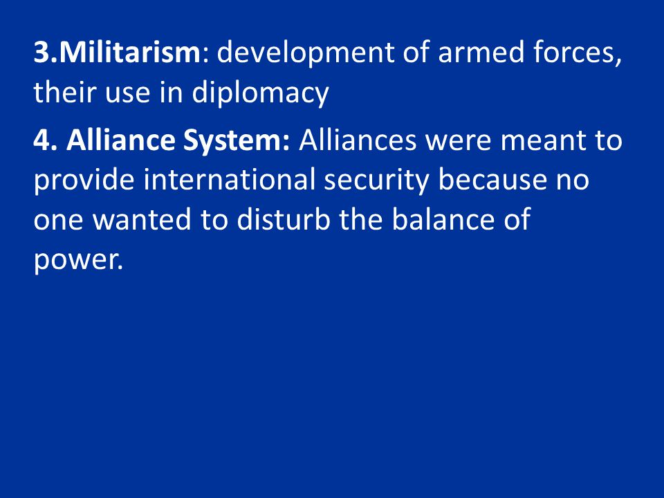 3.Militarism: development of armed forces, their use in diplomacy 4. Alliance System: Alliances were meant to provide international security because n