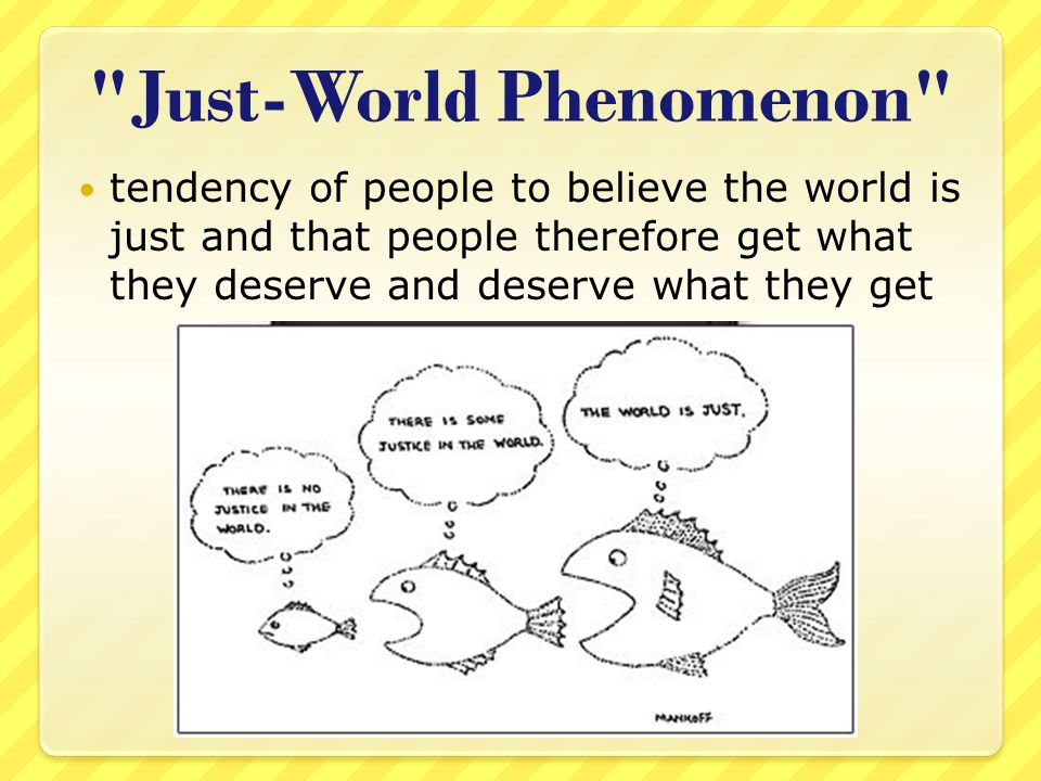 Just-World Phenomenon tendency of people to believe the world is just and that people therefore get what they deserve and deserve what they get