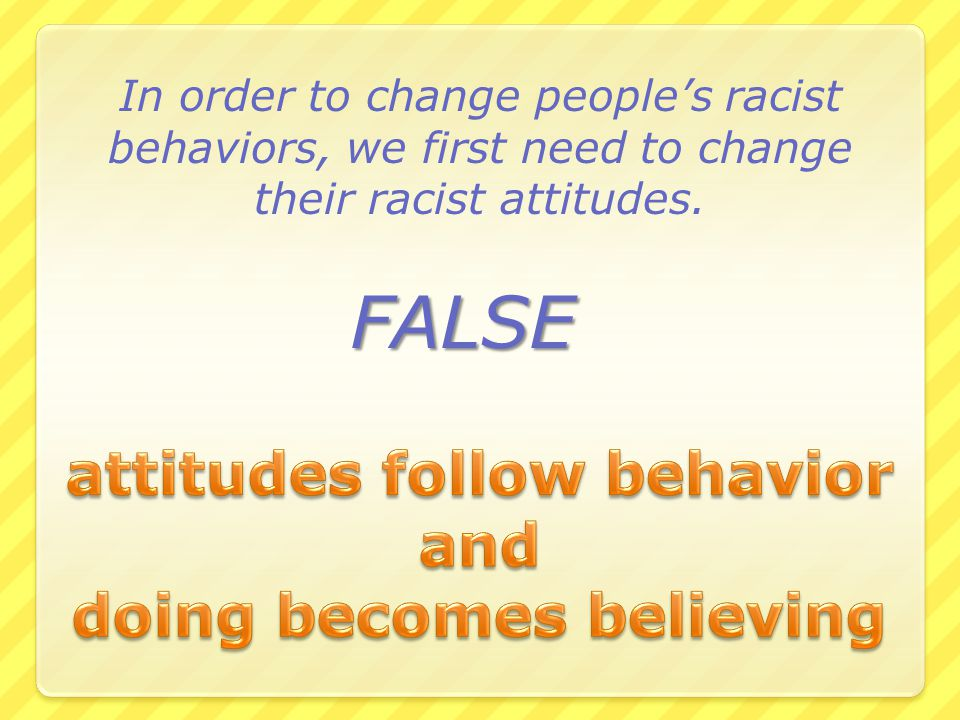 FALSE In order to change people's racist behaviors, we first need to change their racist attitudes.