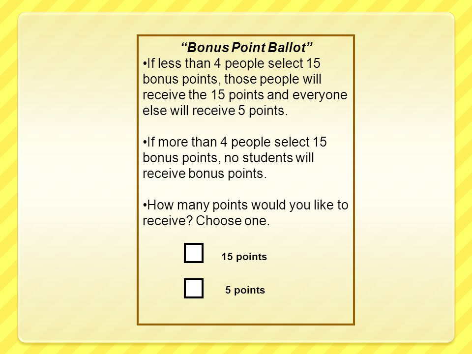 Bonus Point Ballot If less than 4 people select 15 bonus points, those people will receive the 15 points and everyone else will receive 5 points.