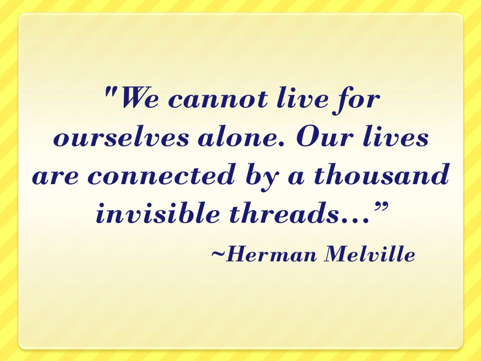 We cannot live for ourselves alone.