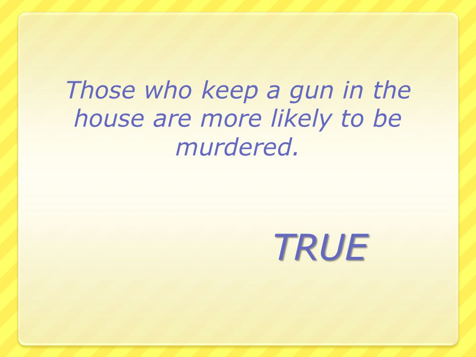Those who keep a gun in the house are more likely to be murdered. TRUE