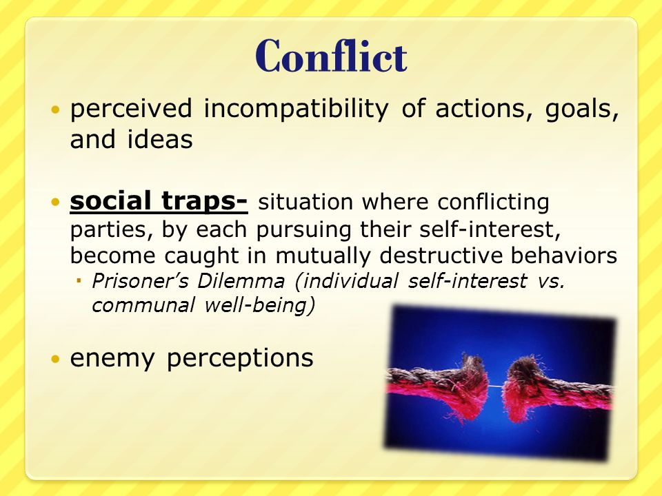 Conflict perceived incompatibility of actions, goals, and ideas social traps- situation where conflicting parties, by each pursuing their self-interest, become caught in mutually destructive behaviors  Prisoner's Dilemma (individual self-interest vs.